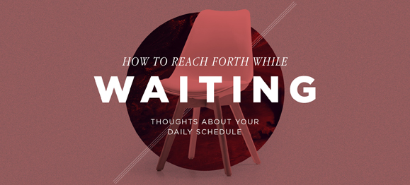 How to Reach Forth While Waiting